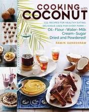 Cooking with Coconut:  Delicious Uses for Every Form Oil, Flour, Water, Milk, Cream, Sugar, Dried, and Powder