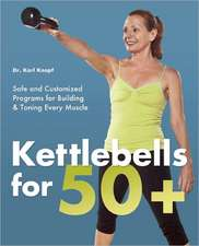 Kettlebells for 50+:  Safe and Customized Programs for Building & Toning Every Muscle