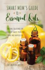 Smart Mom's Guide to Essential Oils: Natural Solutions for a Healthy Family, Toxin-Free Home and Happier You