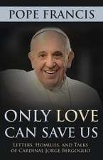 Only Love Can Save Us:  Letter, Homilies, and Talks of Cardinal Jorge Bergoglio