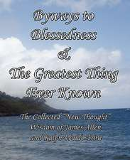 Byways to Blessedness & the Greatest Thing Ever Known the Collected New Thought Wisdom of James Allen and Ralph Waldo Trine:  Beyond Fairytales