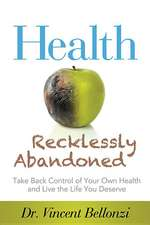 Health Recklessly Abandoned:  Take Back Control of Your Own Health and Live the Life You Deserve