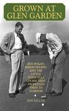 Grown at Glen Garden: Ben Hogan, Byron Nelson, and the Little Texas Golf Course that Propelled Them to Stardom