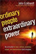 Ordinary People, Extraordinary Power:  Be Activated to Heal, Deliver, Prophesy, Preach, and Demonstrate God's Kingdom