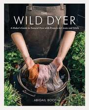 The Wild Dyer: A Maker's Guide to Natural Dyes with Projects to Create and Stitch (Learn How to Forage for Plants, Prepare Textiles f