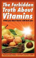 The Forbidden Truth about Vitamins:  What You Don't Know Will Hurt You
