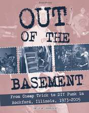 Out Of The Basement: From Cheap Trick to DIY Punk in Rockford, Illinois, 1973-2005