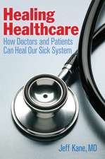 Healing Healthcare:  How Doctors and Patients Can Heal Our Sick System
