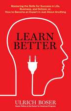 Learn Better: Mastering the Skills for Success in Life, Business, and School, or How to Become an Expert in Just about Anything