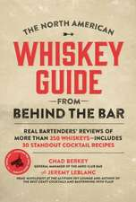 The North American Whiskey Guide from Behind the Bar:  Real Bartenders' Reviews of More Than 250 Whiskeys--Includes 30 Standout Cocktail Recipes