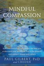 Mindful Compassion:  How the Science of Compassion Can Help You Understand Your Emotions, Live in the Present, and Connect Deeply with Othe