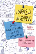 Hardcore Inventing: Invent, Protect, Promote, and Profit from Your Ideas