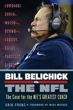 Bill Belichick vs. the NFL:  The Case for Football's Greatest Coach