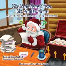 It's Not about You Mr. Santa Claus:  A Love Letter about the True Meaning of Christmas