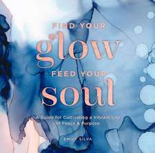 Find Your Glow, Feed Your Soul: A Guide for Cultivating a Vibrant Life of Peace & Purpose