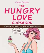 The Hungry Love Cookbook:  30 Steamy Stories, 120 Mouthwatering Recipes