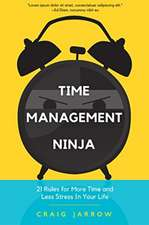 Time Management Ninja: 21 Tips for More Time and Less Stress in Your Life