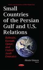 Small Countries of the Persian Gulf & U.S. Relations: Bahrain, Kuwait, Qatar, & United Arab Emirates