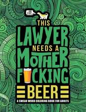 This Lawyer Needs a Mother F*cking Beer: A Swear Word Coloring Book for Adults: A Funny Adult Coloring Book for Barristers, Solicitors, Attorneys & La