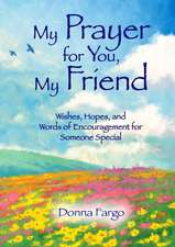 My Prayer for You, My Friend:  Wishes, Hopes, and Words of Encouragement for Someone Special