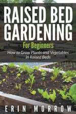 Raised Bed Gardening for Beginners:  How to Grow Plants and Vegetables in Raised Beds