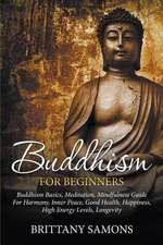 Buddhism for Beginners:  Buddhism Basics, Meditation, Mindfulness Guide for Harmony, Inner Peace, Good Health, Happiness, High Energy Levels, L