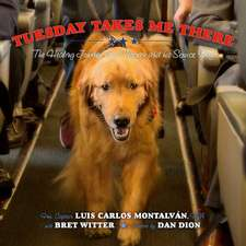 Tuesday Takes Me There:  The Healing Journey of a Veteran and His Service Dog