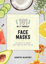 101 DIY Face Masks – Fun, Healthy, All–Natural Sheet Masks for Every Skin Type