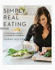 Simply Real Eating – Everyday Recipes and Rituals for a Healthy Life Made Simple
