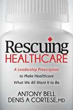 Rescuing Healthcare: A Leadership Prescription to Make Healthcare What We All Want It to Be