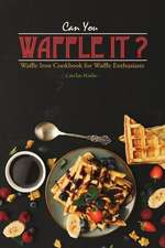 Can You Waffle It?: Waffle Iron Cookbook for Waffle Enthusiasts