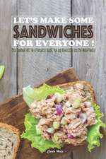 Let's Make Some Sandwiches for Everyone!: This Cookbook Will Be a Fantastic Guide, Fun and Diversified for the Whole Family!
