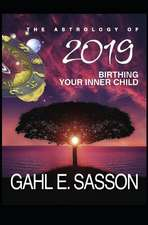The Astrology of 2019 - Birthing Your Inner Child: Your Cosmic GPS for Navigating the Astrological Trends of the Year Ahead