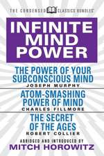 Infinite Mind Power (Condensed Classics): The Power of Your Subconscious Mind; Atom-Smashing Power of the Mind; The Secret of the Ages