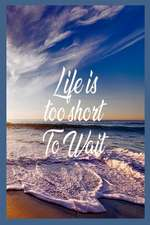 Life Is Too Short to Wait: Bucket List Travel Destinations Motivational Diary for Women
