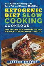 Ketogenic Diet Slow Cooking Cookbook: Easy and Delicious Ketogenic Recipes for Weight Loss and Healthy Lifestyle Keto Crock Pot Recipes to Burn Fat an
