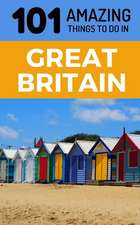 101 Amazing Things to Do in Great Britain: Great Britain Travel Guide