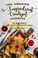 The Amazing 5- Ingredient Crockpot Cookbook: 30 Recipes That Won