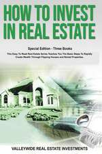 How to Invest in Real Estate: Special Edition - Three Books - This Easy to Read Real Estate Series Teaches You the Basic Steps to Rapidly Create Wea