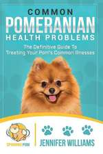 Common Pomeranian Health Problems: The Definitive Guide to Treating Your Pom's Common Illnesses