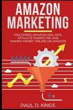 Amazon Marketing: Mastering Amazon Ads, Ams, Affiliate Marketing and Making Money Online on Amazon