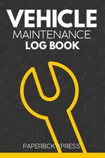 Vehicle Maintenance Log Book: Repairs and Maintenance Record Book for Vehicles, Cars, Motorcycles, Trucks with Parts List & Mileage Log