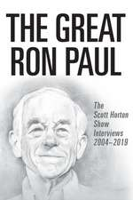 The Great Ron Paul: The Scott Horton Show Interviews 2004-2019