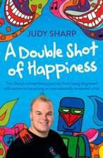 A Double Shot of Happiness:  Tim Sharp's Extraordinary Journey from Being Diagnosed with Autism to Becoming an Internationally Renowned Artist
