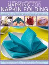 The Complete Illustrated Book of Napkins and Napkin Folding:  How to Create Simple and Elegant Displays for Every Occasion, with More Than 150 Ideas fo