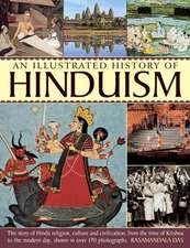 An  Illustrated History of Hinduism:  The Story of Hindu Religion, Culture and Civilization, from the Time of Krishna to the Modern Day, Shown in Over