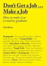 Don't Get a Job Make a Job:  How to Make It as a Creative Graduate