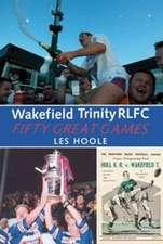 Hoole, L: Wakefield Trinity: 50 Great Games