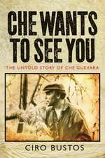 Che Wants to See You:  The Untold Story of Che Guevara