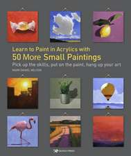 Learn to Paint in Acrylics with 50 More Small Paintings